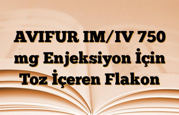 AVIFUR IM/IV 750 mg Enjeksiyon İçin Toz İçeren Flakon