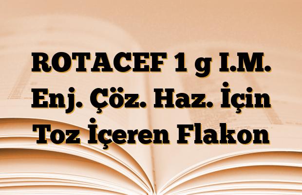 ROTACEF 1 g I.M. Enj. Çöz. Haz. İçin Toz İçeren Flakon