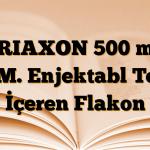 TRIAXON 500 mg I.M. Enjektabl Toz İçeren Flakon