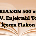 TRIAXON 500 mg I.V. Enjektabl Toz İçeren Flakon