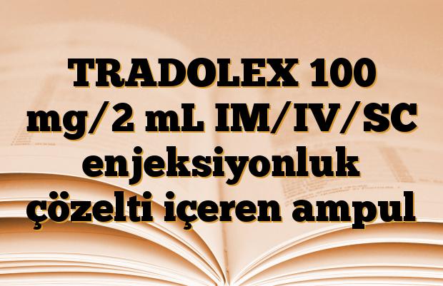 TRADOLEX 100 mg/2 mL IM/IV/SC enjeksiyonluk çözelti içeren ampul