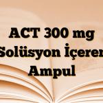 ACT 300 mg Solüsyon İçeren Ampul