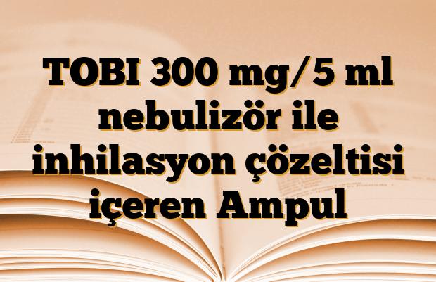 TOBI 300 mg/5 ml nebulizör ile inhilasyon çözeltisi içeren Ampul