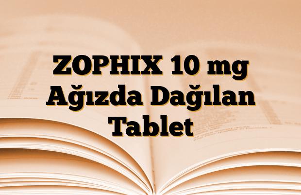 ZOPHIX 10 mg Ağızda Dağılan Tablet