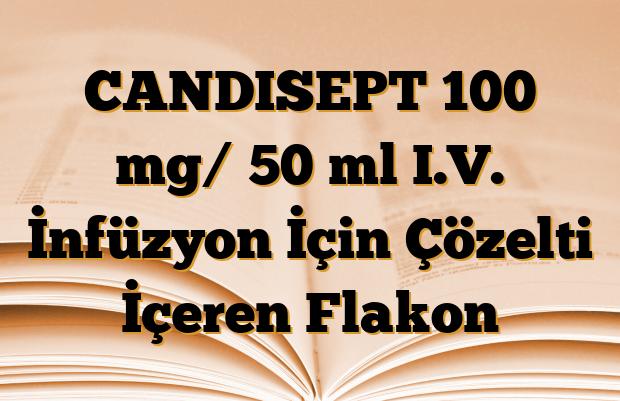 CANDISEPT 100 mg/ 50 ml I.V. İnfüzyon İçin Çözelti İçeren Flakon