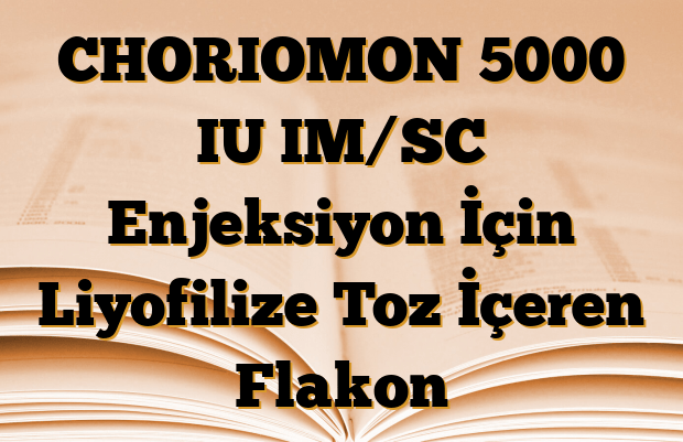 CHORIOMON 5000 IU IM/SC Enjeksiyon İçin Liyofilize Toz İçeren Flakon