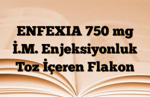 ENFEXIA 750 mg İ.M. Enjeksiyonluk Toz İçeren Flakon
