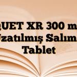 QUET XR 300 mg Uzatılmış Salımlı Tablet