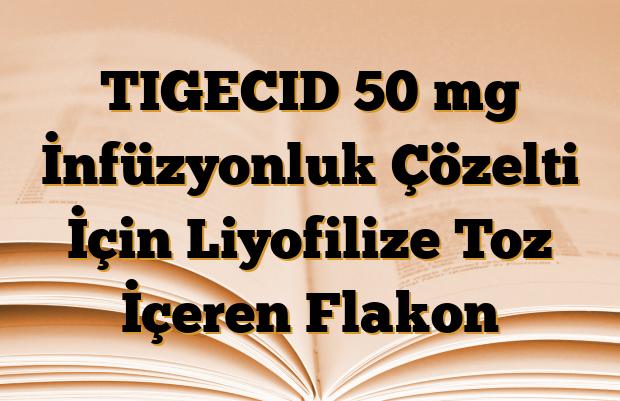 TIGECID 50 mg İnfüzyonluk Çözelti İçin Liyofilize Toz İçeren Flakon