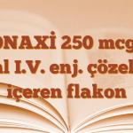 VONAXİ 250 mcg/5 ml I.V. enj. çözelti içeren flakon